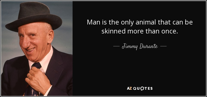 Man is the only animal that can be skinned more than once. - Jimmy Durante
