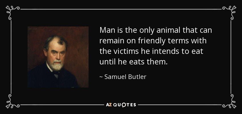 Man is the only animal that can remain on friendly terms with the victims he intends to eat until he eats them. - Samuel Butler