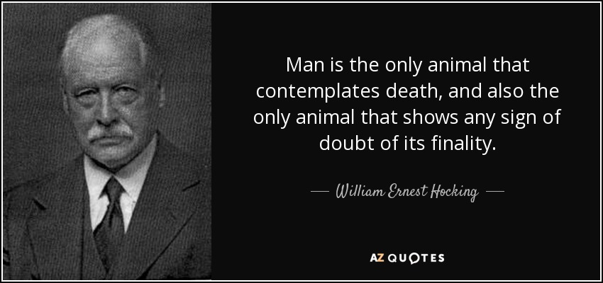 Man is the only animal that contemplates death, and also the only animal that shows any sign of doubt of its finality. - William Ernest Hocking
