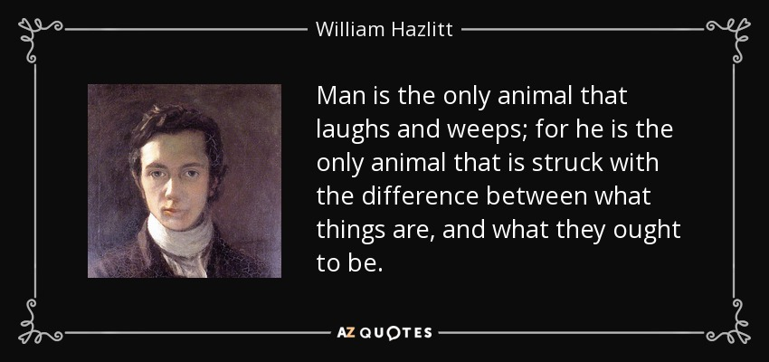 Man is the only animal that laughs and weeps; for he is the only animal that is struck with the difference between what things are, and what they ought to be. - William Hazlitt