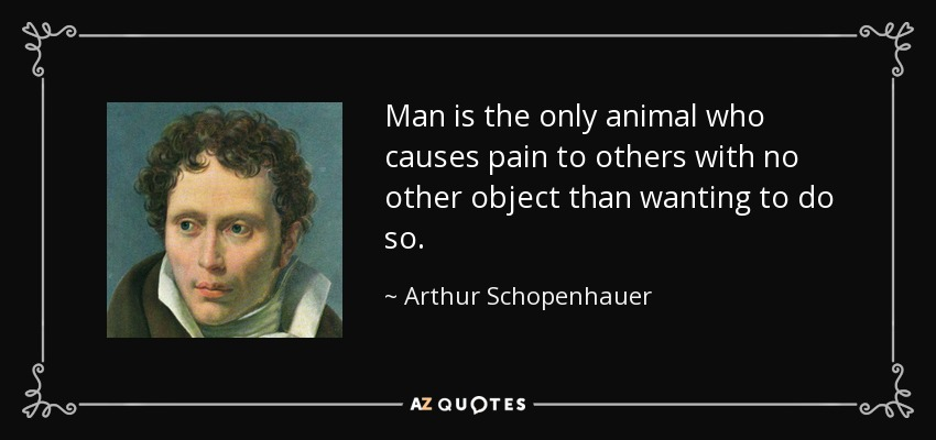 Man is the only animal who causes pain to others with no other object than wanting to do so. - Arthur Schopenhauer