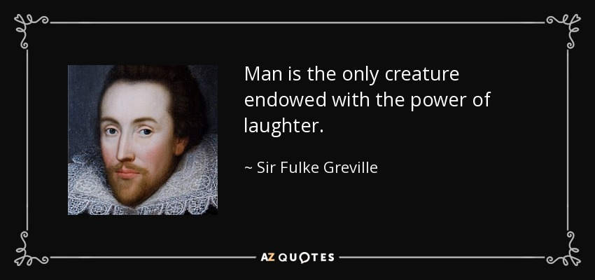 Man is the only creature endowed with the power of laughter. - Sir Fulke Greville