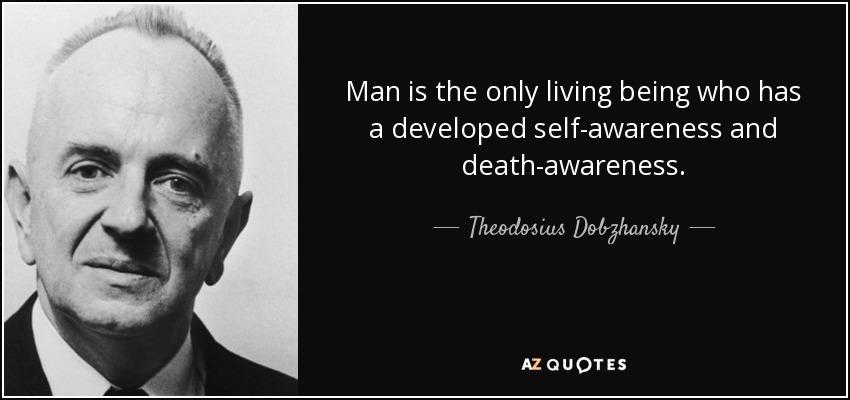 Man is the only living being who has a developed self-awareness and death-awareness. - Theodosius Dobzhansky