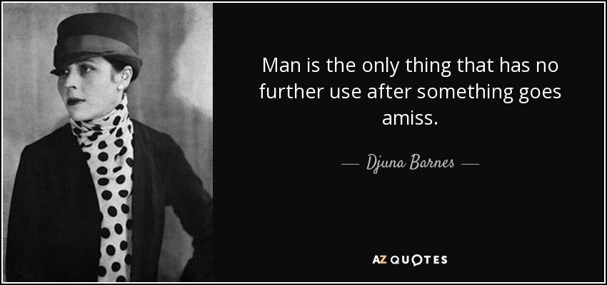 Man is the only thing that has no further use after something goes amiss. - Djuna Barnes