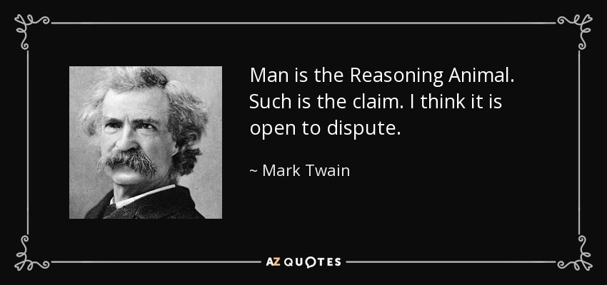 Man is the Reasoning Animal. Such is the claim. I think it is open to dispute. - Mark Twain