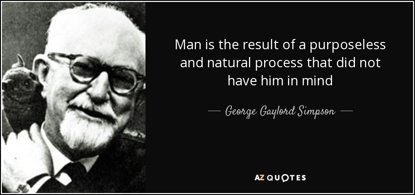 Man is the result of a purposeless and natural process that did not have him in mind - George Gaylord Simpson