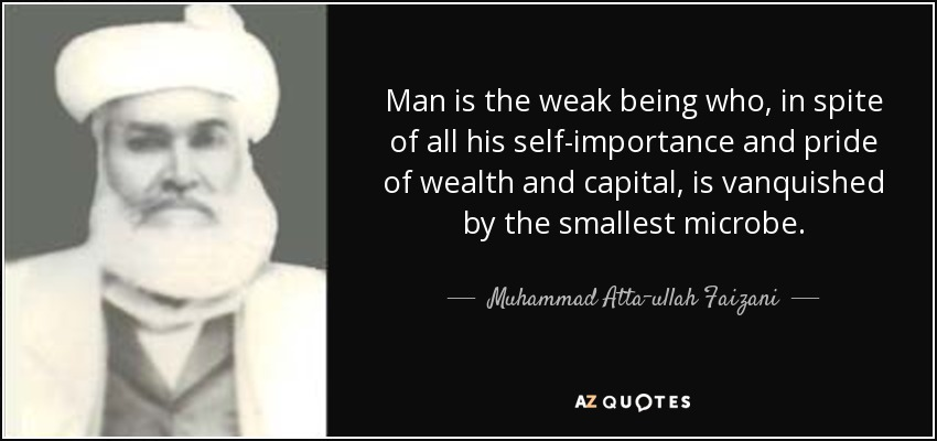 Man is the weak being who, in spite of all his self-importance and pride of wealth and capital, is vanquished by the smallest microbe. - Muhammad Atta-ullah Faizani