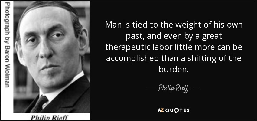 Man is tied to the weight of his own past, and even by a great therapeutic labor little more can be accomplished than a shifting of the burden. - Philip Rieff