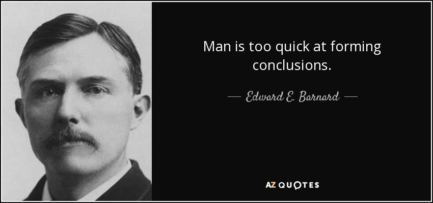 Man is too quick at forming conclusions. - Edward E. Barnard