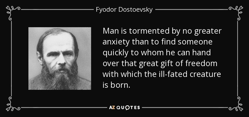 Man is tormented by no greater anxiety than to find someone quickly to whom he can hand over that great gift of freedom with which the ill-fated creature is born. - Fyodor Dostoevsky