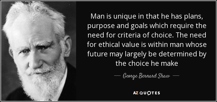 Man is unique in that he has plans, purpose and goals which require the need for criteria of choice. The need for ethical value is within man whose future may largely be determined by the choice he make - George Bernard Shaw