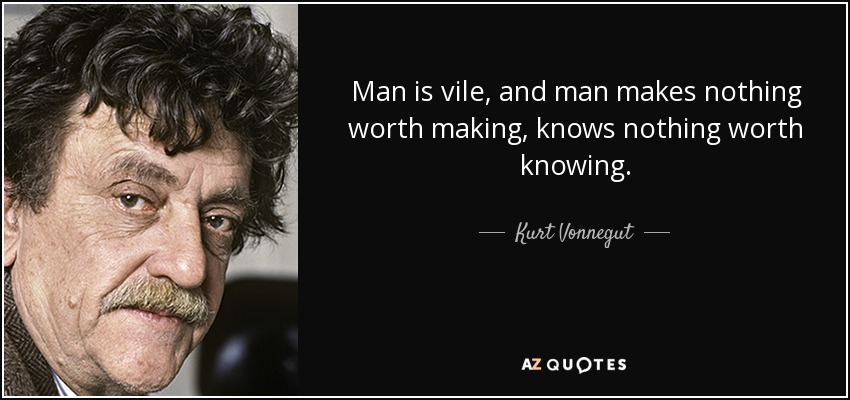 man is vile, and man makes nothing worth making, knows nothing worth knowing. - Kurt Vonnegut