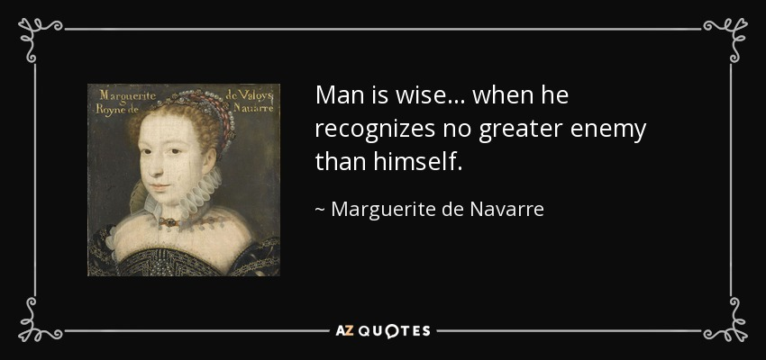 Man is wise ... when he recognizes no greater enemy than himself. - Marguerite de Navarre