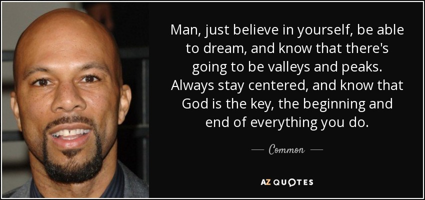 Man, just believe in yourself, be able to dream, and know that there's going to be valleys and peaks. Always stay centered, and know that God is the key, the beginning and end of everything you do. - Common