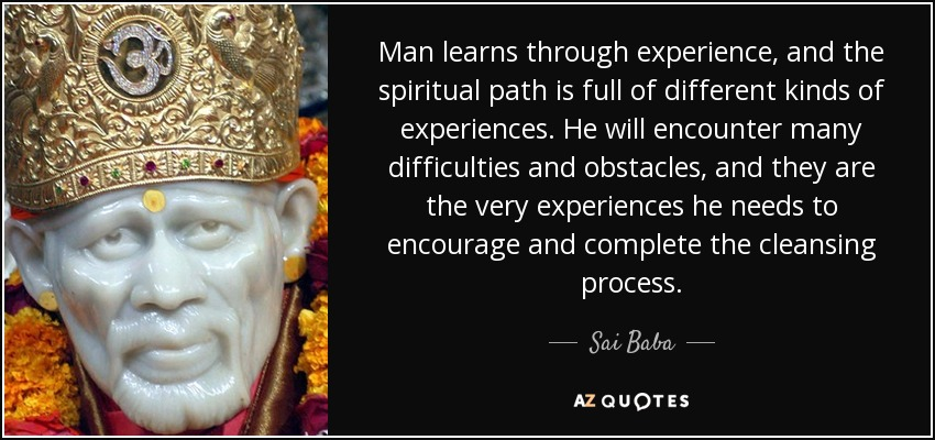 Man learns through experience, and the spiritual path is full of different kinds of experiences. He will encounter many difficulties and obstacles, and they are the very experiences he needs to encourage and complete the cleansing process. - Sai Baba