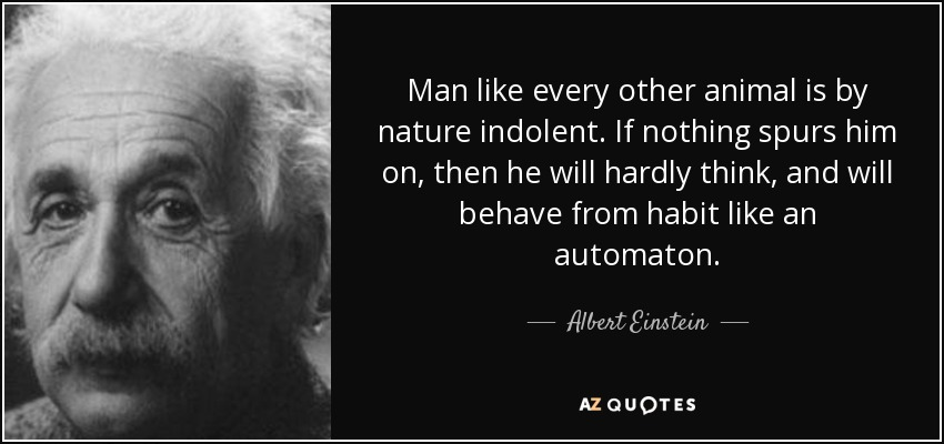 Man like every other animal is by nature indolent. If nothing spurs him on, then he will hardly think, and will behave from habit like an automaton. - Albert Einstein