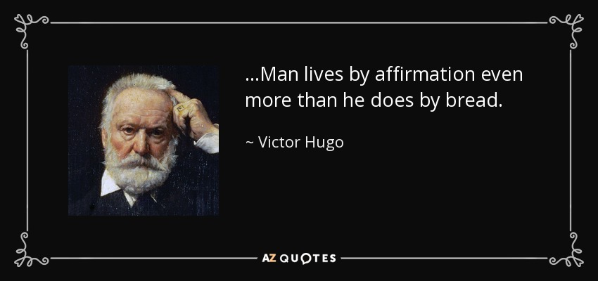 ...Man lives by affirmation even more than he does by bread. - Victor Hugo