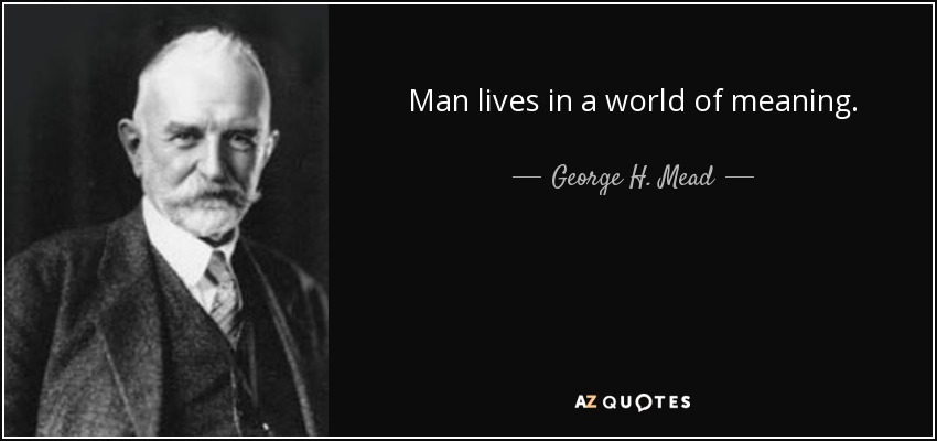 Man lives in a world of meaning. - George H. Mead
