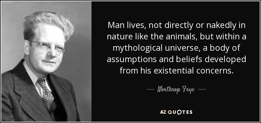 Man lives, not directly or nakedly in nature like the animals, but within a mythological universe, a body of assumptions and beliefs developed from his existential concerns. - Northrop Frye