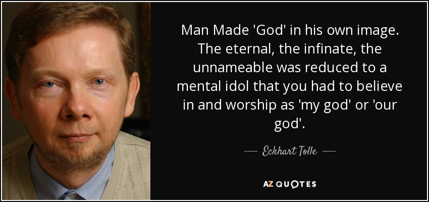 Man Made 'God' in his own image. The eternal, the infinate, the unnameable was reduced to a mental idol that you had to believe in and worship as 'my god' or 'our god'. - Eckhart Tolle