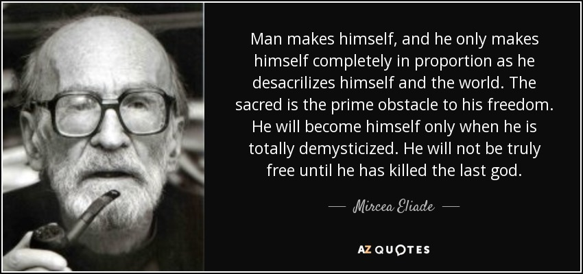 Man makes himself, and he only makes himself completely in proportion as he desacrilizes himself and the world. The sacred is the prime obstacle to his freedom. He will become himself only when he is totally demysticized. He will not be truly free until he has killed the last god. - Mircea Eliade