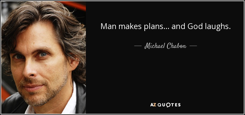 Man makes plans . . . and God laughs. - Michael Chabon
