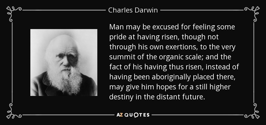 Man may be excused for feeling some pride at having risen, though not through his own exertions, to the very summit of the organic scale; and the fact of his having thus risen, instead of having been aboriginally placed there, may give him hopes for a still higher destiny in the distant future. - Charles Darwin
