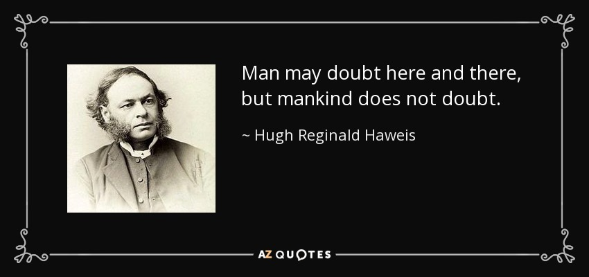 Man may doubt here and there, but mankind does not doubt. - Hugh Reginald Haweis