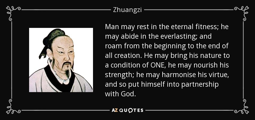Man may rest in the eternal fitness; he may abide in the everlasting; and roam from the beginning to the end of all creation. He may bring his nature to a condition of ONE, he may nourish his strength; he may harmonise his virtue, and so put himself into partnership with God. - Zhuangzi