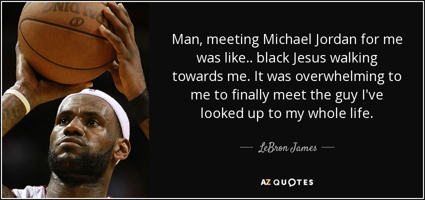 Black Jesus Quotes Simple Lebron James Quote Man Meeting Michael Jordan For Me Was Like