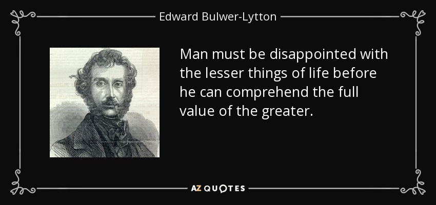 Man must be disappointed with the lesser things of life before he can comprehend the full value of the greater. - Edward Bulwer-Lytton, 1st Baron Lytton