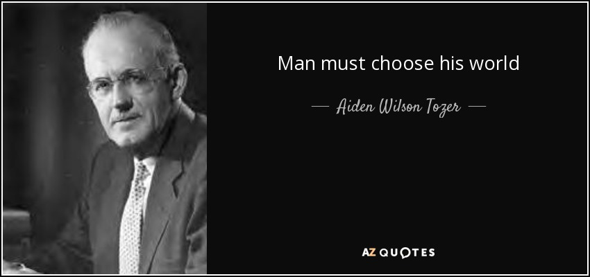 Man must choose his world - Aiden Wilson Tozer