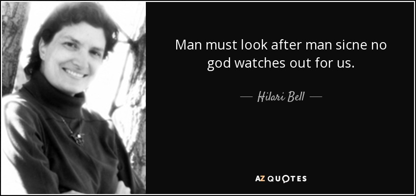 Man must look after man sicne no god watches out for us. - Hilari Bell