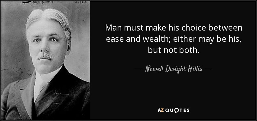 Man must make his choice between ease and wealth; either may be his, but not both. - Newell Dwight Hillis