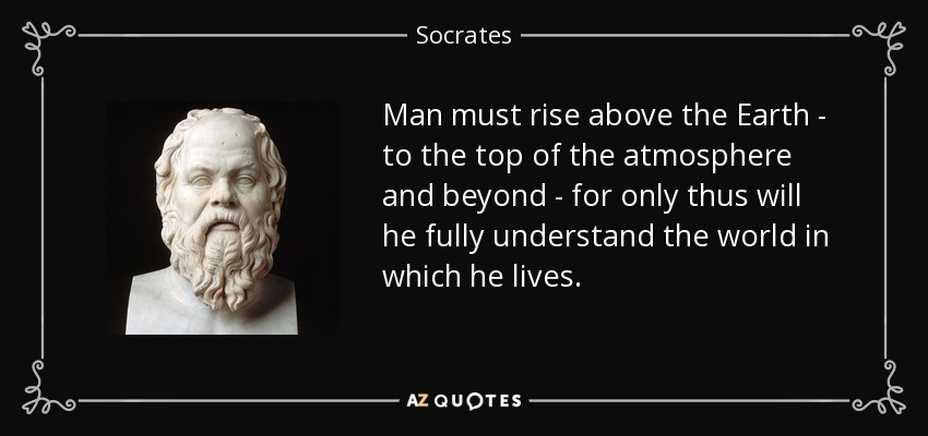 Man must rise above the Earth - to the top of the atmosphere and beyond - for only thus will he fully understand the world in which he lives. - Socrates