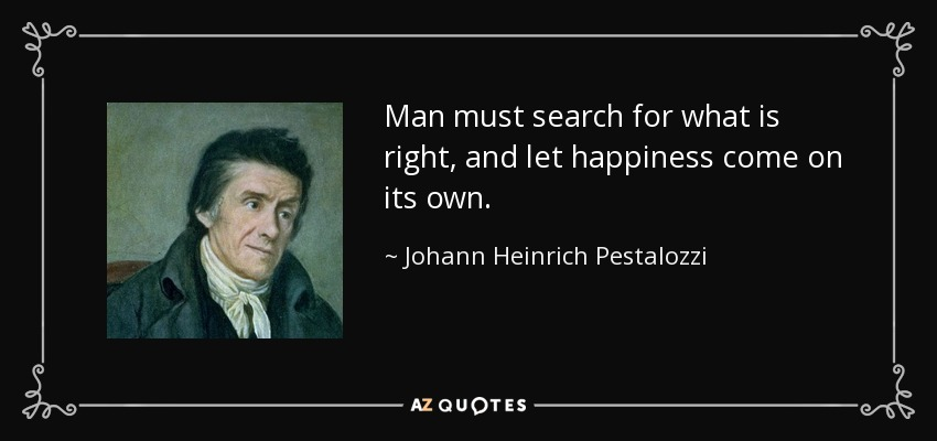 Man must search for what is right, and let happiness come on its own. - Johann Heinrich Pestalozzi