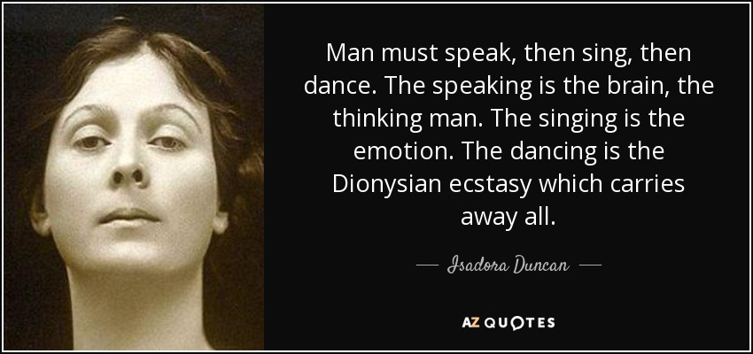 Man must speak, then sing, then dance. The speaking is the brain, the thinking man. The singing is the emotion. The dancing is the Dionysian ecstasy which carries away all. - Isadora Duncan