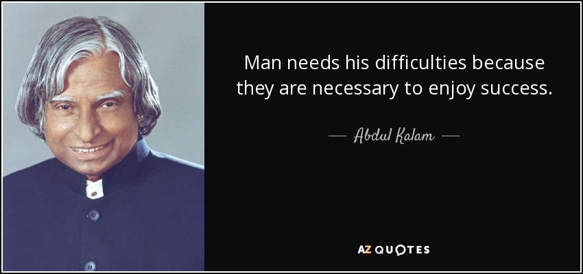 Man needs his difficulties because they are necessary to enjoy success. - Abdul Kalam