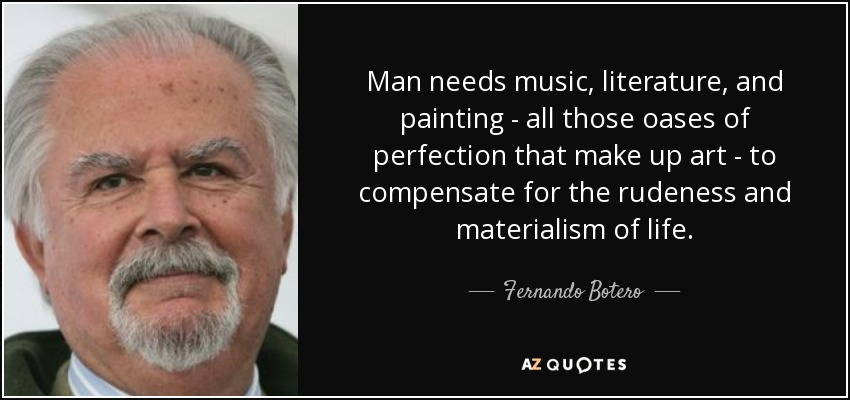Man needs music, literature, and painting - all those oases of perfection that make up art - to compensate for the rudeness and materialism of life. - Fernando Botero