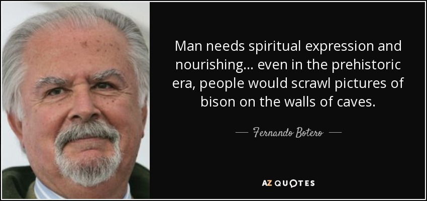 Man needs spiritual expression and nourishing... even in the prehistoric era, people would scrawl pictures of bison on the walls of caves. - Fernando Botero