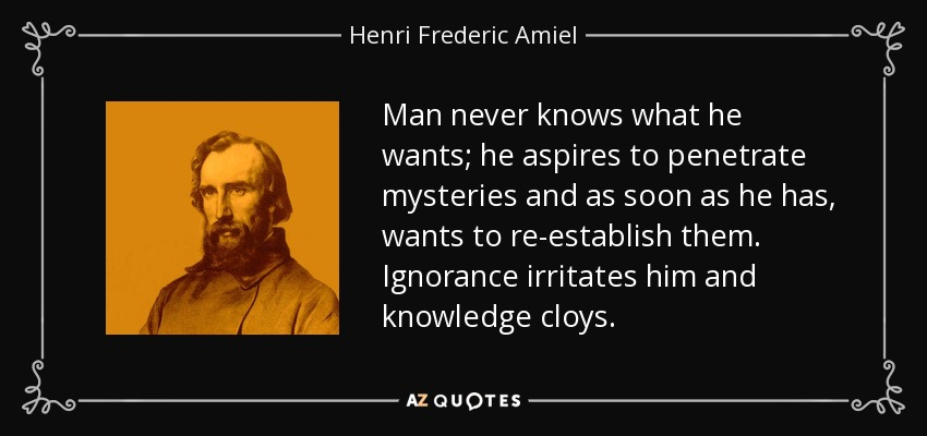 Man never knows what he wants; he aspires to penetrate mysteries and as soon as he has, wants to re-establish them. Ignorance irritates him and knowledge cloys. - Henri Frederic Amiel