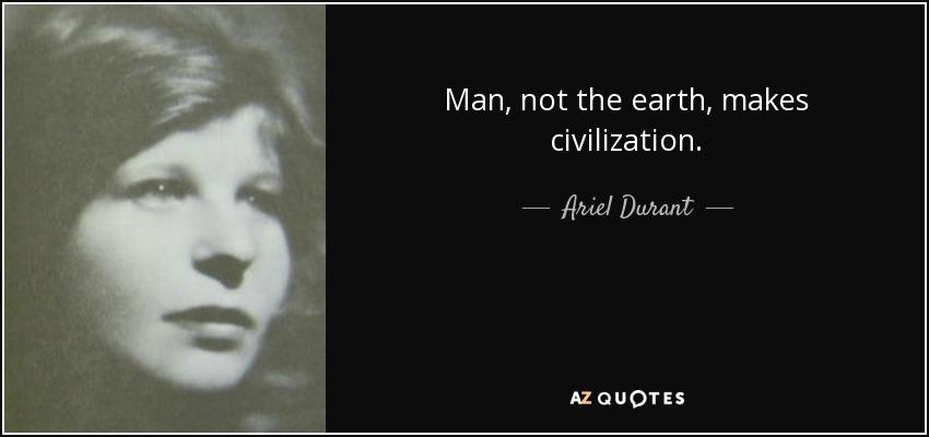 Man, not the earth, makes civilization. - Ariel Durant