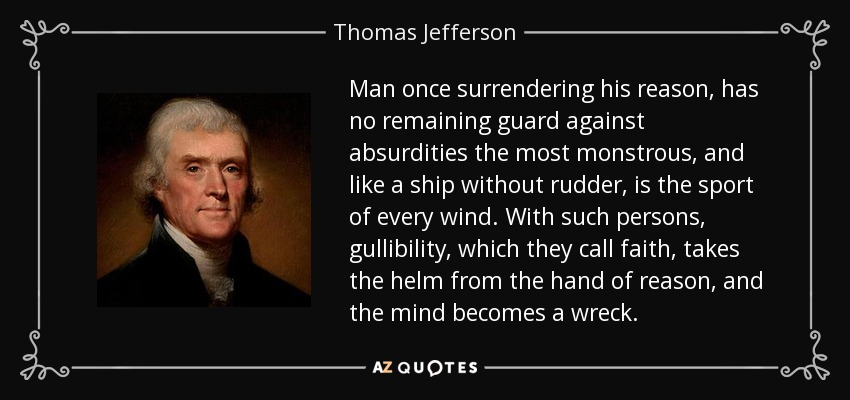 Man once surrendering his reason, has no remaining guard against absurdities the most monstrous, and like a ship without rudder, is the sport of every wind. With such persons, gullibility, which they call faith, takes the helm from the hand of reason, and the mind becomes a wreck. - Thomas Jefferson
