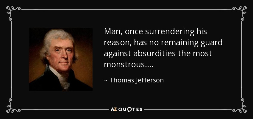 Man, once surrendering his reason, has no remaining guard against absurdities the most monstrous. . . . - Thomas Jefferson