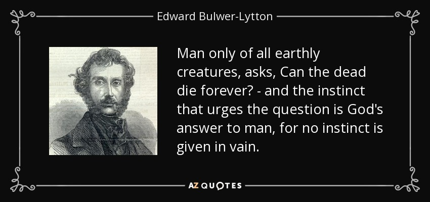 Man only of all earthly creatures, asks, Can the dead die forever? - and the instinct that urges the question is God's answer to man, for no instinct is given in vain. - Edward Bulwer-Lytton, 1st Baron Lytton
