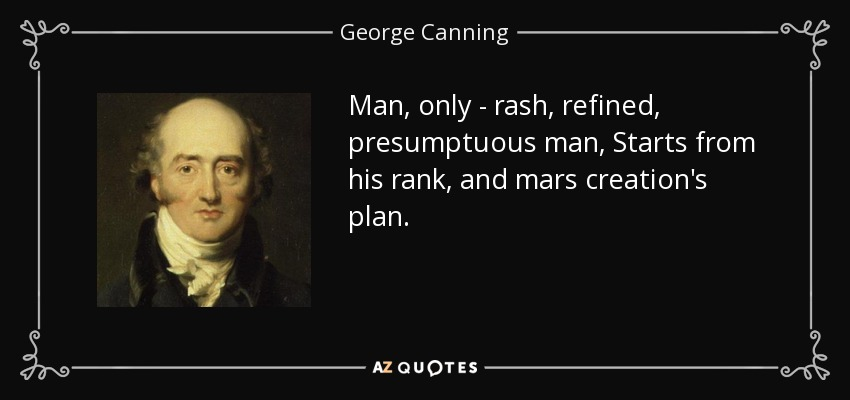 Man, only - rash, refined, presumptuous man, Starts from his rank, and mars creation's plan. - George Canning