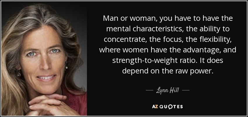 Man or woman, you have to have the mental characteristics, the ability to concentrate, the focus, the flexibility, where women have the advantage, and strength-to-weight ratio. It does depend on the raw power. - Lynn Hill