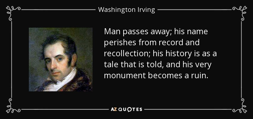 Man passes away; his name perishes from record and recollection; his history is as a tale that is told, and his very monument becomes a ruin. - Washington Irving