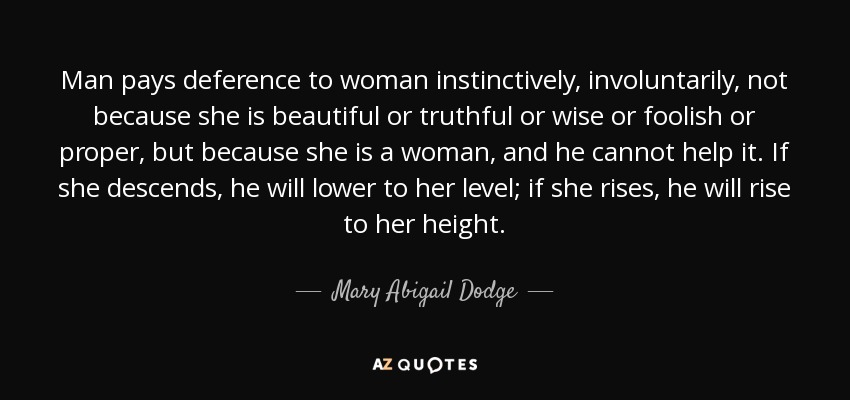 Man pays deference to woman instinctively, involuntarily, not because she is beautiful or truthful or wise or foolish or proper, but because she is a woman, and he cannot help it. If she descends, he will lower to her level; if she rises, he will rise to her height. - Mary Abigail Dodge
