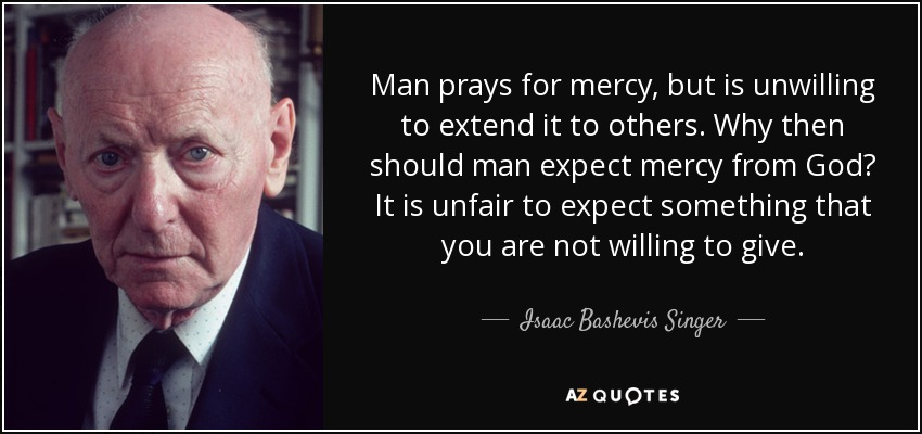 Man prays for mercy, but is unwilling to extend it to others. Why then should man expect mercy from God? It is unfair to expect something that you are not willing to give. - Isaac Bashevis Singer